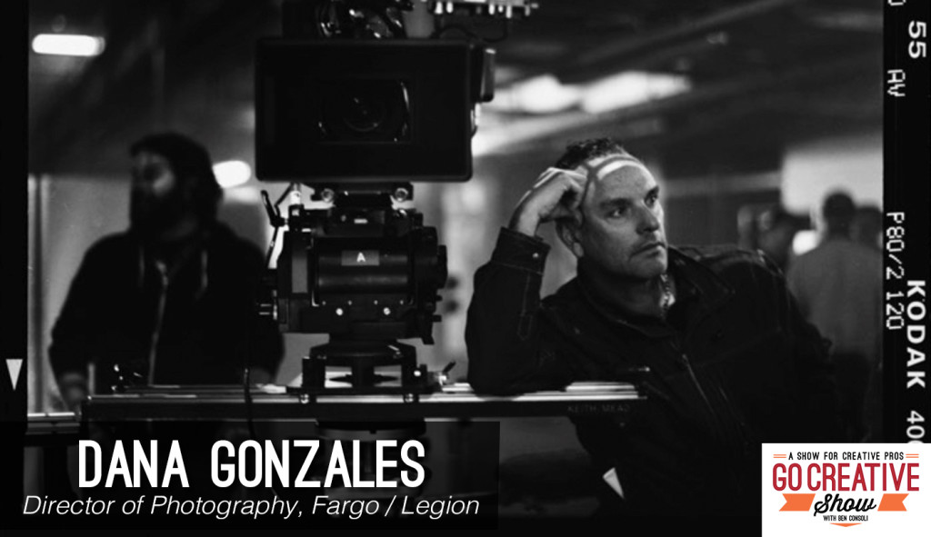 Dana Gonzales, Cinematographer of Fargo and Legion joins Go Creative Show host and commercial director Ben Consoli