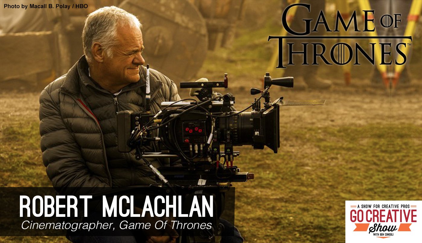 Cinematographer Robert McLachlan from Game Of Thrones joins Go Creative Show host Ben Consoli